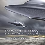The Wright Field Story: Crashed UFOs and Dead Aliens in Hangar 18 | James W. Moseley
