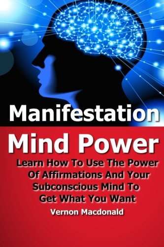Manifestation Mind Power: Learn How To Use The Power Of Affirmations And Your Subconscious Mind To Get What You Want (Positive thinking, affirmations, mind power, positive psychology) (Volume 1)