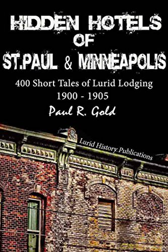 Hidden Hotels of St. Paul and Minneapolis: 1900-1905: 400 Short Tales of Lurid Lodging (1905 Hotel)
