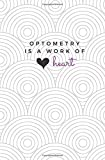 img - for Optometry Is A Work of Heart: Optometry Notebook; Optometrist Journal; Gift for Optometrists and Optometry Students; Optometry School Graduation Gift; Lined Notebook book / textbook / text book