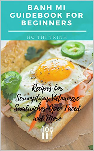 Banh Mi Guidebook for Beginners Recipes for Scrumptious Vietnamese Sandwiches - Open Faced and More: Banh Mi Sandwich Recipes Made in Minutes, Nouc Mam, Do Chua, Teriyaki, Vegan, Gluten Free and More by Ho Thi Trinh