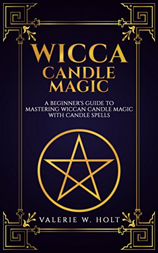 Wicca Candle Magic: A Beginner's Guide to Mastering Wiccan Candle Magic  with Candle Spells (Wicca Candle Magic, Wicca Supplies, Wicca Books, Wicca