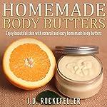 Homemade Body Butters: Enjoy Beautiful Skin with Natural and Easy Homemade Body Butters   J.D. Rockefeller