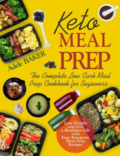 Keto Meal Prep: The Complete Low Carb Meal Prep Cookbook for Beginners | Lose Weight and Live a Healthier Life with Easy Ketogenic Meal Prep Recipes ... meal prep cookbook, keto diet meal prep book) by Adele Baker