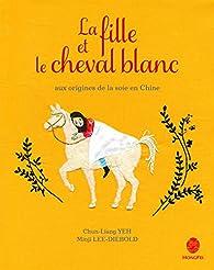 Le fille et le cheval blanc : Aux origines de la soie en Chine par Chun-Liang Yeh