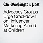 Advocacy Groups Urge Crackdown on 'Influencer' Marketing Aimed at Children | Sarah Halzack