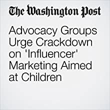 Advocacy Groups Urge Crackdown on 'Influencer' Marketing Aimed at Children Other by Sarah Halzack Narrated by Jenny Hoops