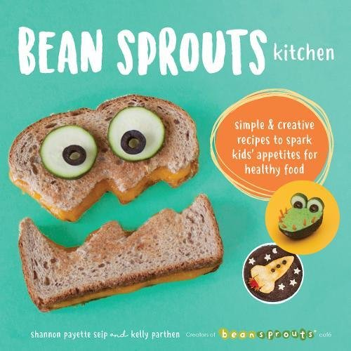Bean Sprouts Kitchen: Simple and Creative Recipes to Spark Kids' Appetites for Healthy Food by Shannon Payette Seip, Kelly Parthen