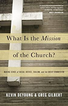 What Is the Mission of the Church?: Making Sense of Social Justice, Shalom, and the Great Commission by [DeYoung, Kevin]