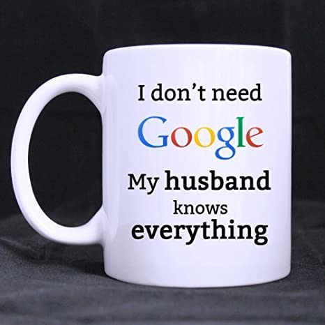 Funny I don't need Google My husband knows everything Ceramic Coffee White  Mug (11 Ounce) Tea Cup - Personalized Gift For Birthday,Christmas And New