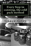 Every Step in Canning, the Cold Pack Method, Grace Gray, 1466393459