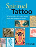 Spiritual Tattoo: A Cultural History of Tattooing, Piercing, Scarification, Branding, and Implants