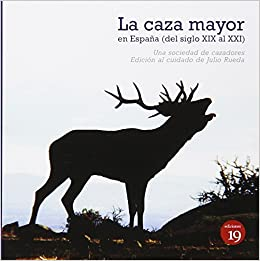 La Caza Mayor En España XIX Al XXI: Amazon.es: UNA SOCIEDAD DE CAZADORES DEL XIX CON NOTAS DE OTRA SOCIEDAD ACTUAL, Julio Rueda Hernanz, Germán Rueda ...