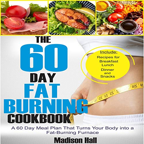 The 60 Day Fat Burning Cookbook: A 60 Day Meal Plan That Turns Your Body into a Fat-Burning Furnace by Madison Hall
