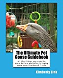 The Ultimate Pet Goose Guidebook: All the things you need to know before and after bringing home your feathered friend