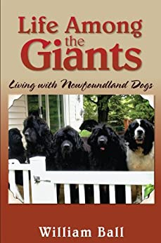Life Among the Giants: Living with Newfoundland Dogs by [Ball, William]