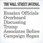 Russian Officials Overheard Discussing Trump Associates Before Campaign Began   Shane Harris