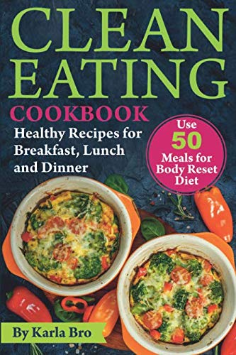 Clean Eating Cookbook: Healthy Recipes for Breakfast, Lunch and Dinner. Use 50 meals for Body Reset Diet