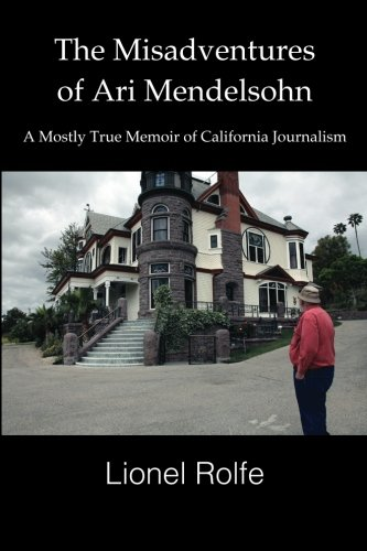 The Misadventures Of Ari Mendelsohn: A Mostly True Memoir Of California Journalism