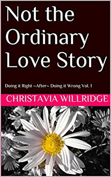 Not the Ordinary Love Story: Doing it Right ~After~ Doing it Wrong Vol. 1 (Doing it Right ~ After ~ Doing it Wrong) by [Willridge, Christavia]