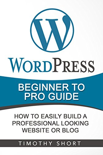 Wordpress: Beginner to Pro Guide - How to Easily Build a Professional Looking Website or Blog: (WordPress 2016 Guide) (English Edition)