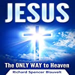 Jesus: The Only Way to Heaven | Richard Spencer Blauvelt
