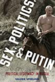 Sex, Politics, and Putin: Political Legitimacy in Russia (Oxford Studies in Culture and Politics)