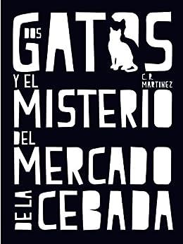 Dos gatos y el misterio del Mercado de la Cebada de [Martínez, C.R.]