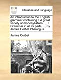 img - for An introduction to the English grammar containing I. A great variety of monosyllables, ... II. Grammar in all its parts, ... By James Corbet Philologus. book / textbook / text book