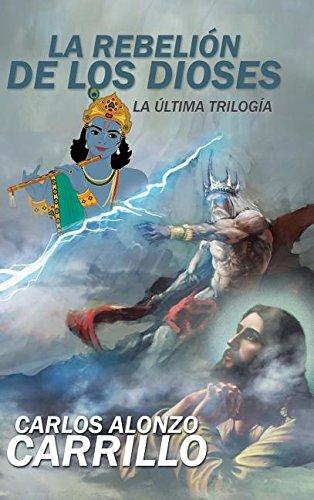 La rebelion de los dioses: La ultima trilogia (Spanish Edition) [Carlos Alonzo Carrillo] (Tapa Dura)