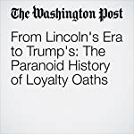 From Lincoln's Era to Trump's: The Paranoid History of Loyalty Oaths   Michael S. Rosenwald
