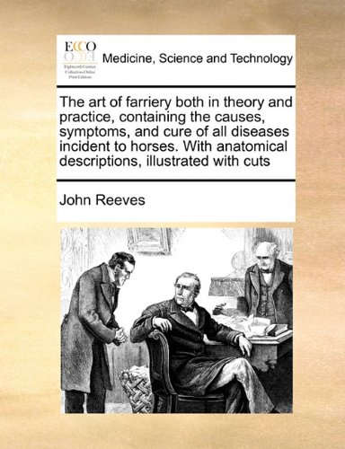 Download The art of farriery both in theory and practice, containing the causes, symptoms, and cure of all diseases incident to horses. With anatomical descriptions, illustrated with cuts pdf epub