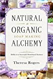 Natural & Organic Soap Making Alchemy: Hobby to a Successful Homebased Business