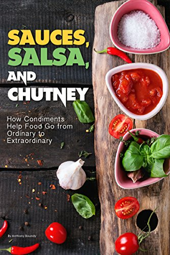 Sauces, Salsa, and Chutney: How Condiments Help Food Go from Ordinary to Extraordinary by [Boundy, Anthony]