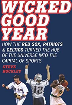Wicked Good Year: How the Red Sox, Patriots, and Celtics turned the Hub of the Universe into the Capital of Sports by [Buckley, Steve]