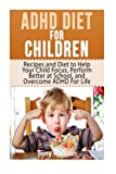 ADHD Diet For Children: Recipes and Diet to Help Your Child Focus, Perform Better at School, and Overcome ADHD For Life