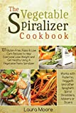The Vegetable Spiralizer Cookbook: 101 Gluten-Free, Paleo & Low Carb Recipes to Help You Lose Weight & Get Healthy Using Vegetable Pasta Spiralizer - for Paderno, Veggetti & Spaghetti Shredders