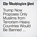 Trump Now Proposes Only Muslims from Terrorism-Heavy Countries Would Be Banned from U.S. | Jenna Johnson