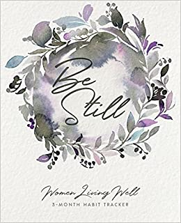 Book Be Still: Women Living Well 3-Month Habit Tracker: Includes Trackers for Prayer Lists, Bible Reading, Note Taking, Health Tracking, Sleep Tracking, ... are at the back with verses included)