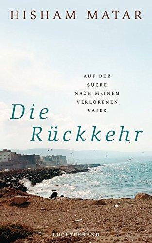 Die Rückkehr: Auf der Suche nach meinem verlorenen Vater Gebundenes Buch – 27. Februar 2017 Hisham Matar Werner Löcher-Lawrence Luchterhand Literaturverlag 3630874223