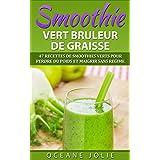 SMOOTHIE VERT BRULEUR DE GRAISSE: 47 Recettes de Smoothies Verts pour Perdre du Poids et Maigrir sans régime (47 recettes pour etre en bonne santé t. 1) (French Edition)