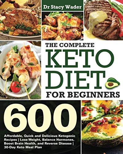 The Complete Keto Diet for Beginners: 600 Affordable, Quick and Delicious Ketogenic Recipes | Lose Weight, Balance Hormones, Boost Brain Health, and Reverse Disease | 30-Day Keto Meal Plan