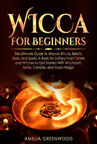 Wicca for Beginners: The Ultimate Guide to Wiccan Rituals, Beliefs, Tools,  and Spells  A Book for Solitary Practitioners and Witches to Get Started