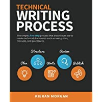 Technical Writing Process: The Simple, Five-step Guide That Can Be Used to Create Almost Any Piece of Technical Documentation Such As User Guide, Manual or Procedure