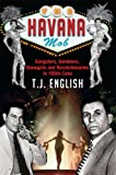 The Havana Mob: Gangster, Gamblers, Showgirls and Revolutionaries in 1950s Cuba