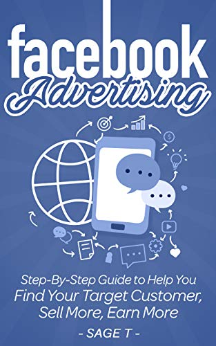 Facebook Advertising 2019: Step-By-Step Guide to Help You Find Your Target Customer, Sell More, Earn More