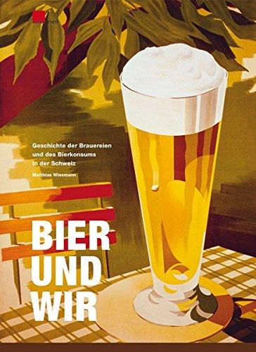 Bier und wir: Geschichte der Brauereien und des Bierkonsums in der Schweiz