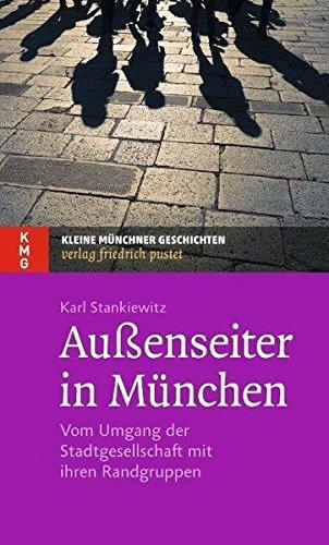 Außenseiter in München: Vom Umgang der Stadtgesellschaft mit ihren Randgruppen (Kleine Münchner Geschichten)