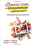 The Common Core, an Uncommon Opportunity: Redesigning Classroom Instruction, Judith K. March, Karen H. Peters, 1452271828