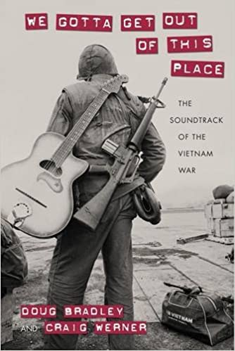 We Gotta Get Out Of This Place The Soundtrack Vietnam War Culture Politics And Cold Doug Bradley Craig Werner 9781625341624